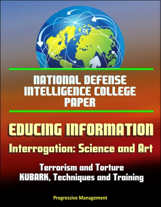 National Defense Intelligence College Paper: Educing Information - Interrogation: Science and Art - Terrorism and Torture, KUBARK, Techniques and Training