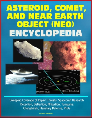 Asteroid, Comet, and Near Earth Object (NEO) Encyclopedia: Sweeping Coverage of Impact Threats, Spacecraft Research, Detection, Deflection, Mitigation, Tunguska, Chelyabinsk, Planetary Defense, PHAs