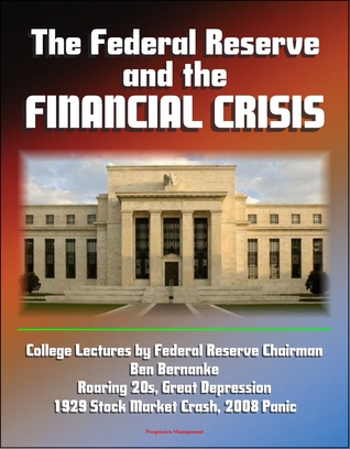 The Federal Reserve and the Financial Crisis: College Lectures by Federal Reserve Chairman Ben Bernanke - Roaring 20s, Great Depression, 1929 Stock Market Crash, 2008 Panic