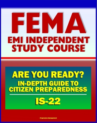 21st Century FEMA Study Course: Are You Ready? An In-depth Guide to Citizen Preparedness (IS-22) - Basic Preparedness, Natural Disasters, Terrorism, Recovery