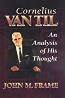 Cornelius Van Til: An Analysis of His Thought
