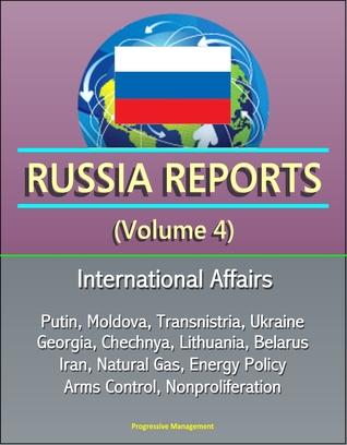 Russia Reports (Volume 4) - International Affairs, Putin, Moldova, Transnistria, Ukraine, Georgia, Chechnya, Lithuania, Belarus, Iran, Natural Gas, Energy Policy, Arms Control, Nonproliferation
