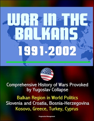 War in the Balkans, 1991-2002: Comprehensive History of Wars Provoked by Yugoslav Collapse: Balkan Region in World Politics, Slovenia and Croatia, Bosnia-Herzegovina, Kosovo, Greece, Turkey, Cyprus