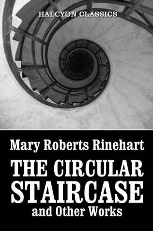 The Circular Staircase and Other Works by Mary Roberts Rinehart (Halcyon Classics)