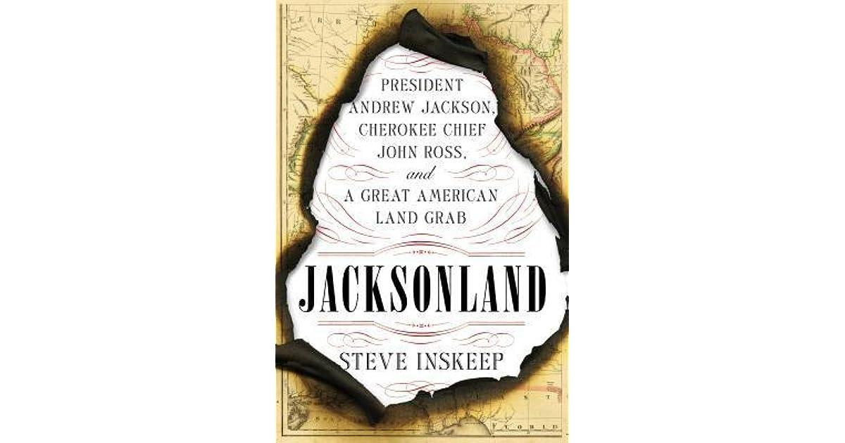 Jacksonland: President Andrew Jackson, Cherokee Chief John Ross, and a  Great American Land Grab by Steve Inskeep