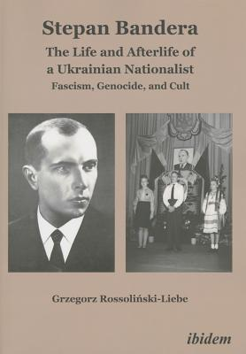 Stepan Bandera The Life and Afterlife of a Ukrainian Nationalist