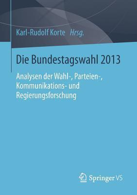 Die Bundestagswahl 2013: Analysen Der Wahl-, Parteien-, Kommunikations- Und Regierungsforschung Karl-Rudolf Korte