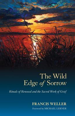 The Wild Edge of Sorrow: Rituals of Renewal and the Sacred Work of Grief by Francis Weller