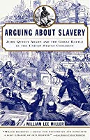 Arguing about Slavery: John Quincy Adams and the Great Battle in the United States Congress