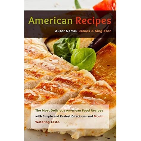 American recipes the most delicious american food recipes with american recipes the most delicious american food recipes with simple and easiest directions and mouth watering taste by james j singleton forumfinder Image collections