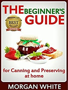 The Beginner's Guide for Canning and Preserving at Home: The Most Delicious, Money-Saving Jams, Jellies, Salsa and Pickles, Savory Sauces, Desserts, Pie Fillings and Easy Freezer Recipes