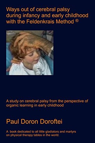 Ways out of Cerebral Palsy during Infancy and Early Childhood with the Feldenkrais Method: A Study on Cerebral Palsy from the Perspective of Organic Learning in Early Childhood