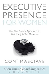 Executive Presence for Women 1: The Five Facets Approach to Get the Job You Deserve (Volume 1) (Eden Image Coaching Series)