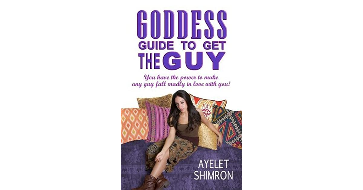 Goddess Guide to Get the Guy: You Have the Power to Make Any