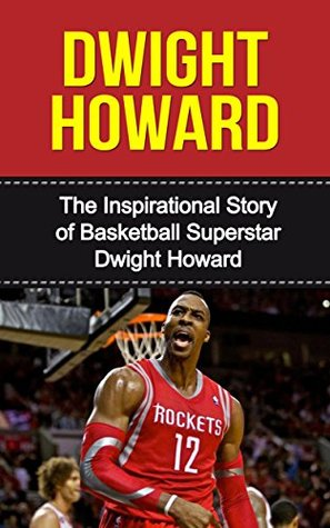 Dwight Howard: The Inspirational Story of Basketball Superstar Dwight Howard (Dwight Howard Unauthorized Biography, Houston Rockets, Los Angeles Lakers, Orlando Magic, NBA Books)