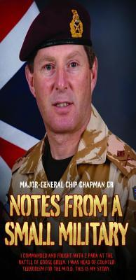Notes From a Small Military - I Commanded and Fought with 2 Para at the Battle of Goose Green. I was Head of Counter Terrorism for the M.O.D. This is my True Story