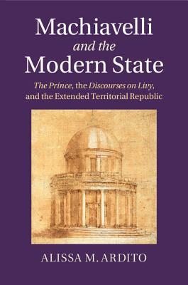 Machiavelli and the Modern State The Prince, The Discourses on Livy, and the Extended Territorial Republic
