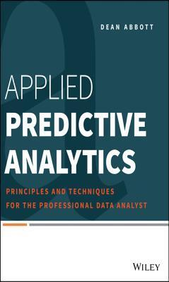 Applied Predictive Analytics Principles and Techniques for the Professional Data Analyst