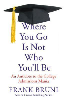 Where You Go Is Not Who You'll Be An Antidote to the College Admissions Mania