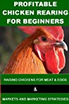 Profitable Chicken Rearing For Beginners  by Francis Okumu