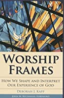 Worship Frames: How We Shape and Interpret Our Experience of God (Vital Worship Healthy Congregations)