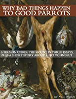 Why Bad Things Happen to Good Parrots: A Sermon Under the Mount in Three Essays, plus a Short Story about Kurt Vonnegut