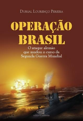 Operação Brasil - O ataque alemão que mudou o curso da Segund... by Durval Lourenço Pereira
