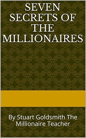 Seven Secrets of the Millionaires: By Stuart Goldsmith The Millionaire Teacher (Secrets of The Millionaire Mind Book 1)