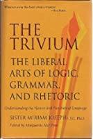 The Trivium: The Liberal Arts of Logic, Grammar, and Rhetoric, Understanding the Nature and Function of