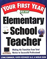 Your First Year As an Elementary School Teacher: Making the Transition from Total Novice to Successful Professional (Your First Year Series)