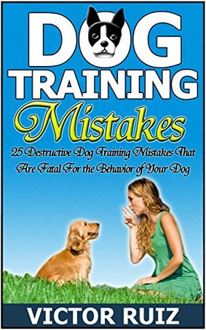 Dog Training Mistakes: 25 Destructive Dog Training Mistakes That Are Fatal For the Behavior of Your Dog (dog training, dog training books, puppy training)