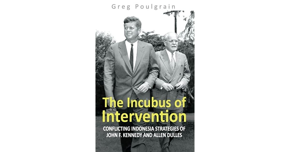 5262c623ad The Incubus of Intervention  Conflicting Indonesia Strategies of John F.  Kennedy and Allen Dulles by Greg Poulgrain