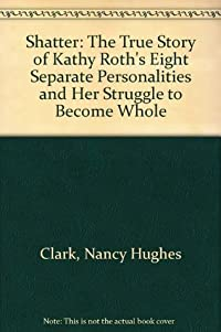 Shatter : The True Story of Kathy Roth's Eight Separate Personalities and Her Struggle to Become Whole