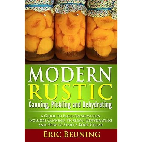 Modern Rustic Canning Pickling And Dehydrating A Guide To Food