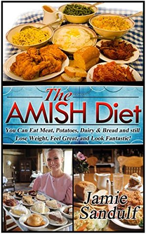 The Amish Diet: Your Guide to Eating Meat, Potatoes, Dairy & Bread and Still Lose Weight, Feel Great, and Look Fantastic! (Weight Loss and Optimal Health)