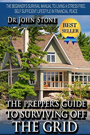 The Prepper's Guide To Surviving Off The Grid: The Beginner's Survival Manual To Living A Stress Free, Self Sufficient Lifestyle In Financial Peace