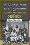 The River of the West Life & Adventure in the Rocky Mountains and Oregon : embracing events in the life-time of a Mountain-Man & Pioneer with Early History of North-Western Slope ...