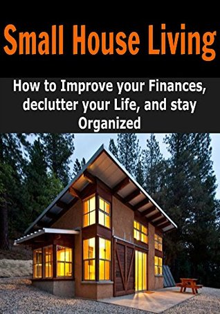 Small House Living: How to Improve Your Finances, Declutter your Life and be Happier by Living in a Small House: (Tiny House Living - Financial Planning - Decluttering)