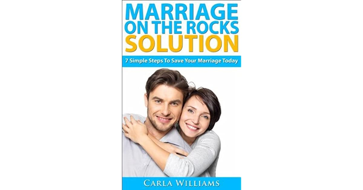 Marriage On The Rocks Solution 7 Simple Steps To Save Your Marriage Today By Carla Williams