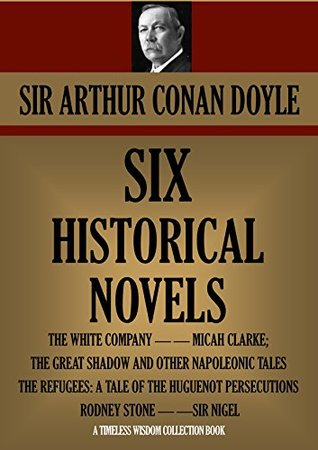 SIX HISTORICAL NOVELS: THE WHITE COMPANY; MICAH CLARKE; THE GREAT SHADOW AND OTHER NAPOLEONIC TALES; THE REFUGEES: A TALE OF THE HUGUENOT PERSECUTIONS; ... (Timeless Wisdom Collection Book 1608)