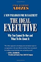 The Ideal Executive: Why You Cannot Be One and What to Do About It, A New Paradigm for Management (Leadership Trilogy)