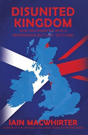 Disunited Kingdom How Westminster Won a Referendum but Lost Scotland