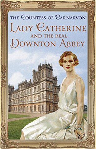 Lady Catherine and the Real Downton Abbey by Fiona Carnarvon