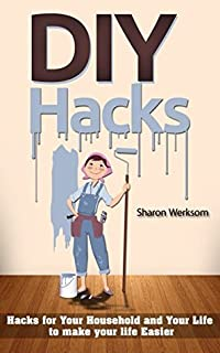 DIY Hacks: Hacks for Your Household and Your Life to make your life Easier ( DIY, Hacks, Projects, Tips, Household Tweaks, Organizing, Cleaning )