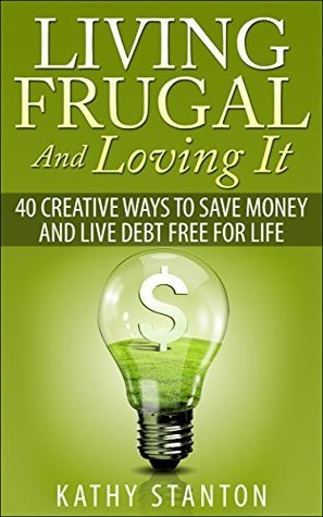 living frugal and loving it 40 creative ways to save money and live debt free for life simple. Black Bedroom Furniture Sets. Home Design Ideas