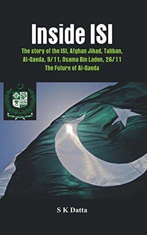 Inside ISI: The Story and Involvement of the ISI, Afghan Jihad, Taliban, Al-Qaeda, 9/11, Osama Bin Laden, 26/11 and the Future of Al-Qaeda~