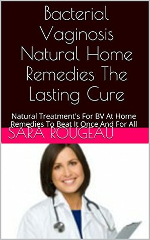 Bacterial Vaginosis Natural Home Remedies The Lasting cure: Natural Treatment's For BV At Home Remedies To Beat It Once And For All