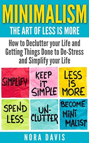 Minimalism - The Art of Less is More: How to Declutter your Life and Getting Things Done to De-Stress and Simplify your Life