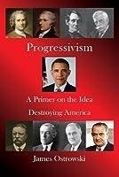 Progressivism: A Primer on the Idea Destroying America