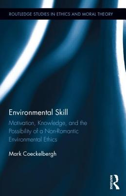 Environmental Skill  Motivation, Knowledge, and the Possibility of a Non-Romantic Environmental Ethics
